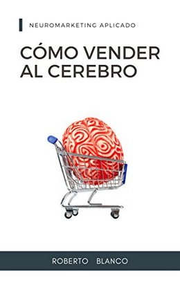 CÓMO VENDER AL CEREBRO: NEUROMARKETING APLICADO